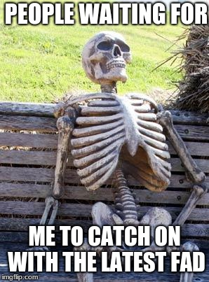 Waiting Skeleton Meme | PEOPLE WAITING FOR ME TO CATCH ON WITH THE LATEST FAD | image tagged in memes,waiting skeleton | made w/ Imgflip meme maker