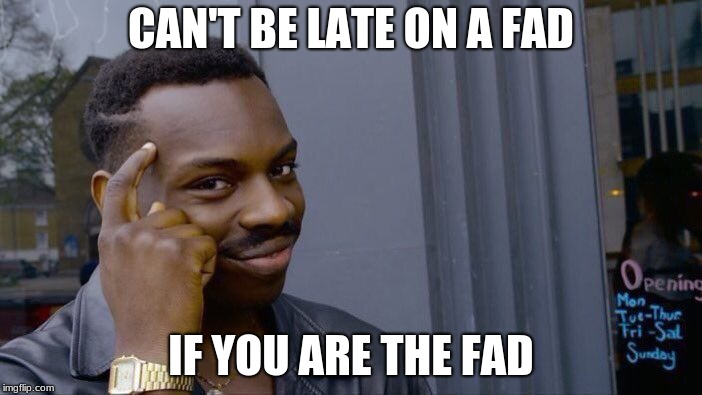 Roll Safe Think About It Meme | CAN'T BE LATE ON A FAD IF YOU ARE THE FAD | image tagged in memes,roll safe think about it | made w/ Imgflip meme maker