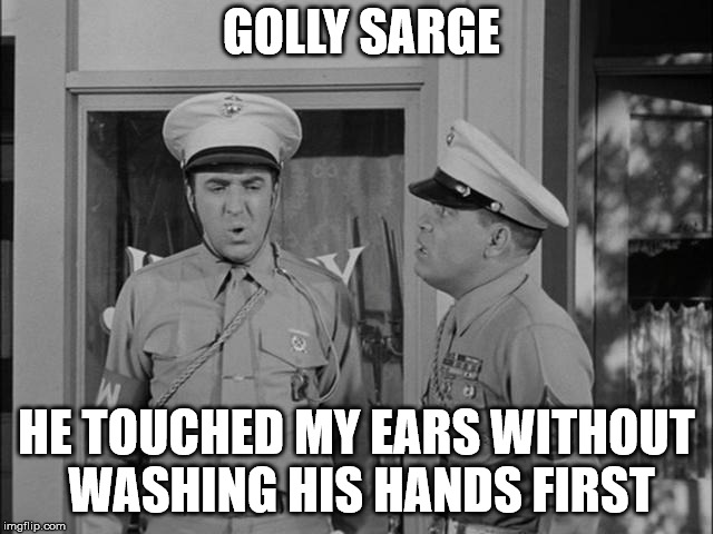GOLLY SARGE HE TOUCHED MY EARS WITHOUT WASHING HIS HANDS FIRST | made w/ Imgflip meme maker