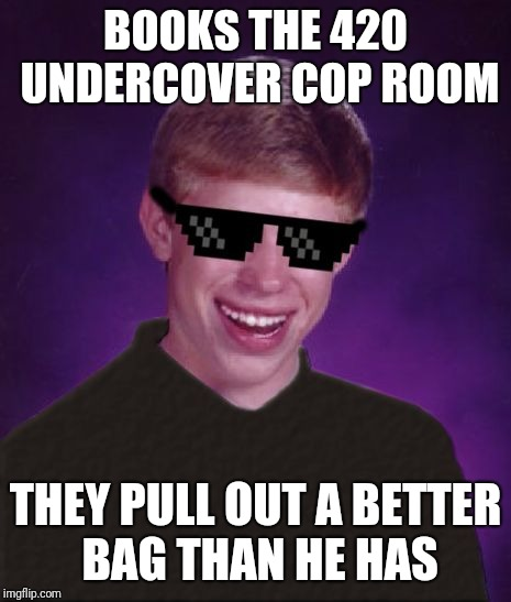 BOOKS THE 420 UNDERCOVER COP ROOM THEY PULL OUT A BETTER BAG THAN HE HAS | made w/ Imgflip meme maker