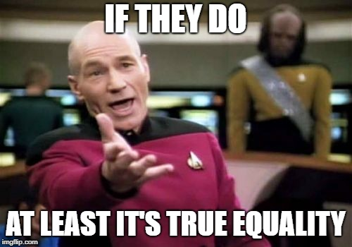 Picard Wtf Meme | IF THEY DO AT LEAST IT'S TRUE EQUALITY | image tagged in memes,picard wtf | made w/ Imgflip meme maker