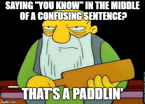 "You probably say it because you know very well that I don't know | SAYING ""YOU KNOW"" IN THE MIDDLE OF A CONFUSING SENTENCE? THAT'S A PADDLIN' 