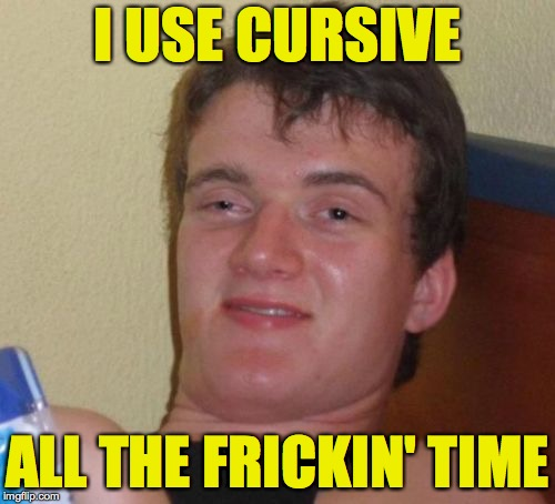 10 Guy Meme | I USE CURSIVE ALL THE FRICKIN' TIME | image tagged in memes,10 guy,cursive | made w/ Imgflip meme maker