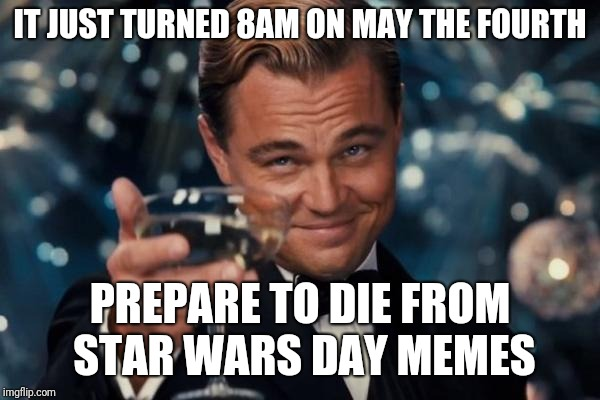 May the Fourth be with you everywhere you go like a stalker. | IT JUST TURNED 8AM ON MAY THE FOURTH PREPARE TO DIE FROM STAR WARS DAY MEMES | image tagged in memes,leonardo dicaprio cheers,may the 4th,may the fourth be with you | made w/ Imgflip meme maker