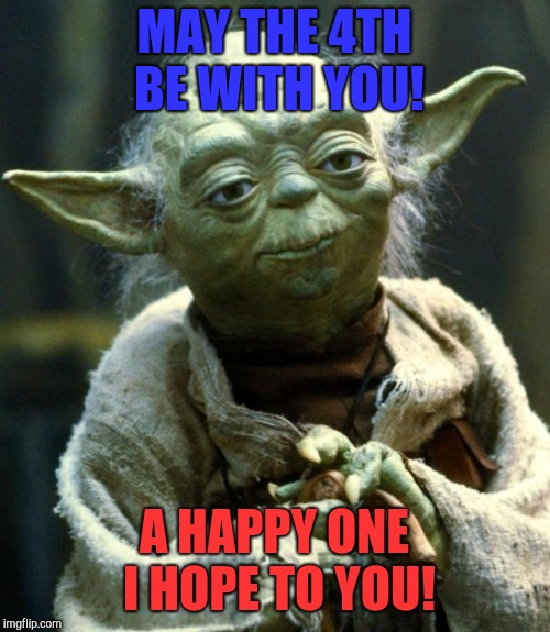 Star Wars Yoda Meme | MAY THE 4TH BE WITH YOU! A HAPPY ONE I HOPE TO YOU! | image tagged in memes,star wars yoda | made w/ Imgflip meme maker