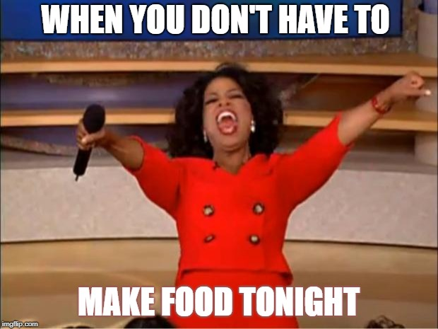 Oprah You Get A Meme | WHEN YOU DON'T HAVE TO MAKE FOOD TONIGHT | image tagged in memes,oprah you get a | made w/ Imgflip meme maker