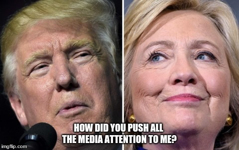 HOW DID YOU PUSH ALL THE MEDIA ATTENTION TO ME? | image tagged in hillary trump | made w/ Imgflip meme maker