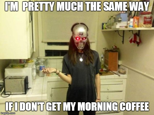 Reality | I'M  PRETTY MUCH THE SAME WAY IF I DON'T GET MY MORNING COFFEE | image tagged in funny | made w/ Imgflip meme maker