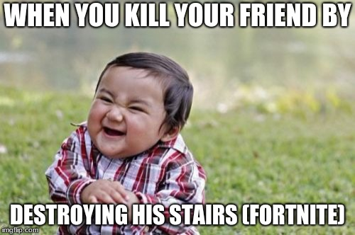 Evil Toddler Meme | WHEN YOU KILL YOUR FRIEND BY DESTROYING HIS STAIRS (FORTNITE) | image tagged in memes,evil toddler | made w/ Imgflip meme maker