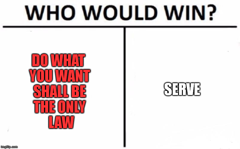Whose side are You on ? | DO WHAT YOU WANT SHALL BE THE ONLY   LAW SERVE | image tagged in memes,who would win,serving,liberal agenda | made w/ Imgflip meme maker