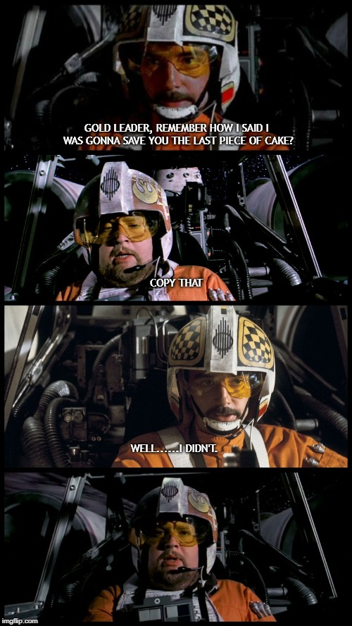Star Wars Porkins | GOLD LEADER, REMEMBER HOW I SAID I WAS GONNA SAVE YOU THE LAST PIECE OF CAKE? COPY THAT WELL......I DIDN'T. | image tagged in star wars porkins | made w/ Imgflip meme maker