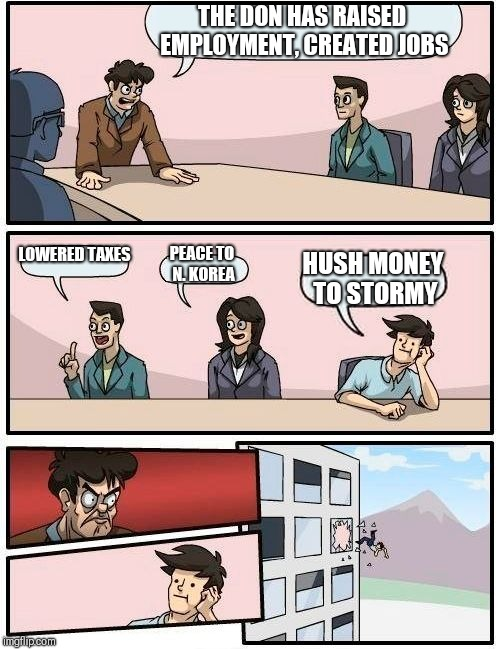 Boardroom Meeting Suggestion Meme | THE DON HAS RAISED EMPLOYMENT, CREATED JOBS LOWERED TAXES PEACE TO N. KOREA HUSH MONEY TO STORMY | image tagged in memes,boardroom meeting suggestion | made w/ Imgflip meme maker