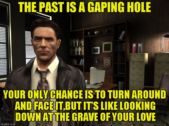 THE PAST IS A GAPING HOLE YOUR ONLY CHANCE IS TO TURN AROUND AND FACE IT,BUT IT'S LIKE LOOKING DOWN AT THE GRAVE OF YOUR LOVE | made w/ Imgflip meme maker