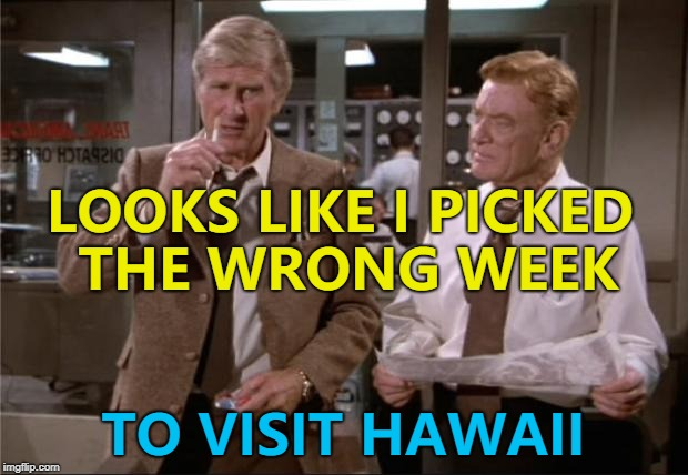 Parts of Hawaii are being evacuated due to an erupting volcano... | LOOKS LIKE I PICKED THE WRONG WEEK TO VISIT HAWAII | image tagged in airplane wrong week,memes,hawaii,hawaii volcano,movies | made w/ Imgflip meme maker