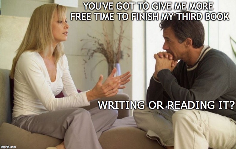 Married to Mr. Snide | YOU'VE GOT TO GIVE ME MORE FREE TIME TO FINISH MY THIRD BOOK WRITING OR READING IT? | image tagged in couple talking,career,women's rights | made w/ Imgflip meme maker
