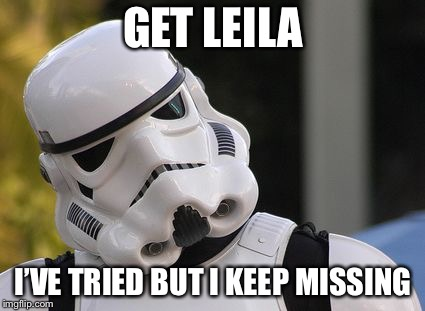 Confused stormtrooper | GET LEILA I'VE TRIED BUT I KEEP MISSING | image tagged in confused stormtrooper | made w/ Imgflip meme maker