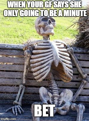 Waiting Skeleton Meme | WHEN YOUR GF SAYS SHE ONLY GOING TO BE A MINUTE BET | image tagged in memes,waiting skeleton | made w/ Imgflip meme maker