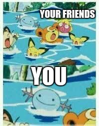When you swim | YOUR FRIENDS YOU | image tagged in evil wooper | made w/ Imgflip meme maker