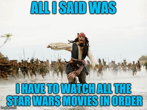 4,5,6,1,2,3, we can count anyway we want | ALL I SAID WAS I HAVE TO WATCH ALL THE STAR WARS MOVIES IN ORDER | image tagged in memes,jack sparrow being chased,star wars,may the 4th,count dracula | made w/ Imgflip meme maker
