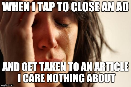Face I Make When | WHEN I TAP TO CLOSE AN AD AND GET TAKEN TO AN ARTICLE I CARE NOTHING ABOUT | image tagged in memes,first world problems | made w/ Imgflip meme maker