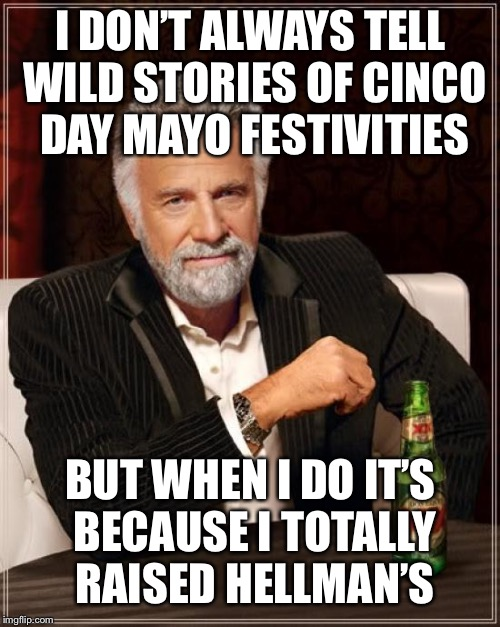 The Most Interesting Man In The World Meme | I DON'T ALWAYS TELL WILD STORIES OF CINCO DAY MAYO FESTIVITIES BUT WHEN I DO IT'S BECAUSE I TOTALLY RAISED HELLMAN'S | image tagged in memes,the most interesting man in the world | made w/ Imgflip meme maker