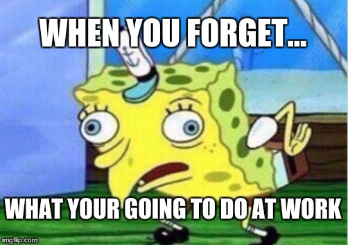 Mocking Spongebob Meme | WHEN YOU FORGET... WHAT YOUR GOING TO DO AT WORK | image tagged in memes,mocking spongebob | made w/ Imgflip meme maker