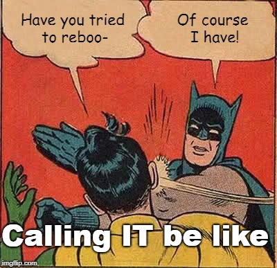 Batman Slapping Robin Meme | Have you tried to reboo- Of course I have! Calling IT be like | image tagged in memes,batman slapping robin | made w/ Imgflip meme maker