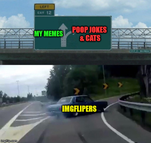 Begging for upvotes or sucking up is the only way to win, I guess. | MY MEMES POOP JOKES & CATS IMGFLIPERS | image tagged in memes,left exit 12 off ramp,upvotes,bad memes,front page,poop | made w/ Imgflip meme maker