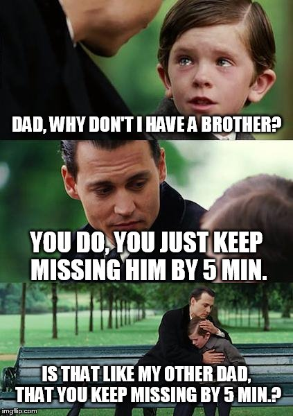 Finding Neverland Meme | DAD, WHY DON'T I HAVE A BROTHER? YOU DO, YOU JUST KEEP MISSING HIM BY 5 MIN. IS THAT LIKE MY OTHER DAD, THAT YOU KEEP MISSING BY 5 MIN.? | image tagged in memes,finding neverland | made w/ Imgflip meme maker