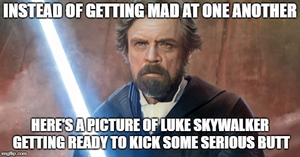we interrupt our usual programming | INSTEAD OF GETTING MAD AT ONE ANOTHER HERE'S A PICTURE OF LUKE SKYWALKER GETTING READY TO KICK SOME SERIOUS BUTT | image tagged in star wars,luke skywalker | made w/ Imgflip meme maker