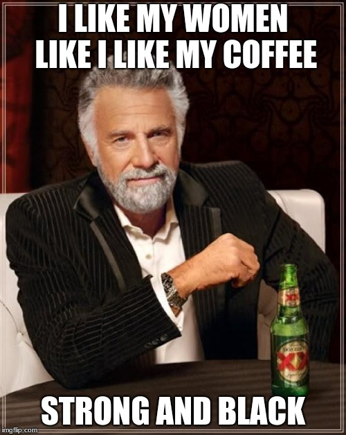 The Most Interesting Man In The World Meme | I LIKE MY WOMEN LIKE I LIKE MY COFFEE STRONG AND BLACK | image tagged in memes,the most interesting man in the world | made w/ Imgflip meme maker