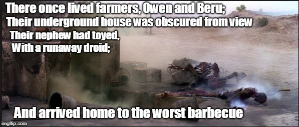 Tattoine Barbecue | There once lived farmers, Owen and Beru; Their underground house was obscured from view Their nephew had toyed, With a runaway droid; And ar | image tagged in tattooine bbq,limerick,poetry,star wars | made w/ Imgflip meme maker