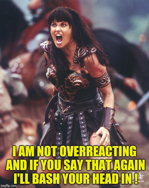 Xena is pissed | I AM NOT OVERREACTING AND IF YOU SAY THAT AGAIN I'LL BASH YOUR HEAD IN ! | image tagged in xena is pissed | made w/ Imgflip meme maker