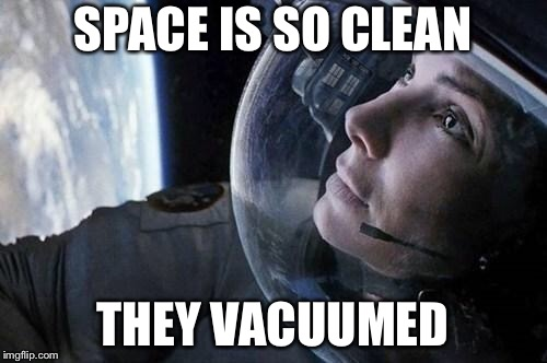 gravity | SPACE IS SO CLEAN THEY VACUUMED | image tagged in gravity | made w/ Imgflip meme maker