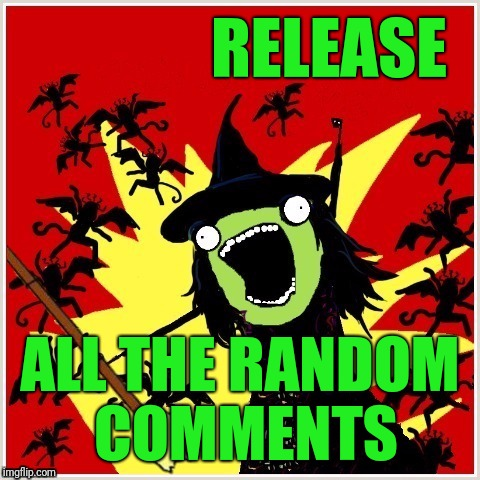 X-All-The-Y-Wicked-Witch-Broom | RELEASE ALL THE RANDOM COMMENTS | image tagged in x-all-the-y-wicked-witch-broom | made w/ Imgflip meme maker