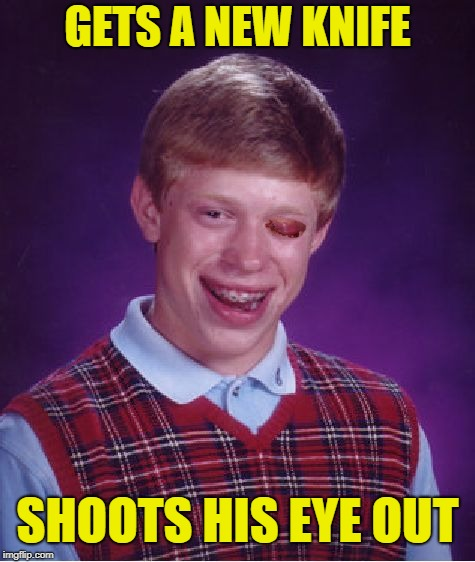 Bad Birthday Brian | GETS A NEW KNIFE SHOOTS HIS EYE OUT | image tagged in memes,bad luck brian,knife,don't play with guns | made w/ Imgflip meme maker