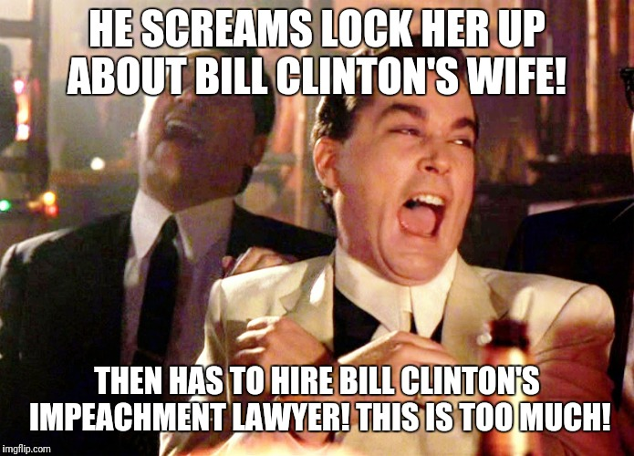 Good Fellas Hilarious Meme | HE SCREAMS LOCK HER UP ABOUT BILL CLINTON'S WIFE! THEN HAS TO HIRE BILL CLINTON'S IMPEACHMENT LAWYER! THIS IS TOO MUCH! | image tagged in memes,good fellas hilarious | made w/ Imgflip meme maker