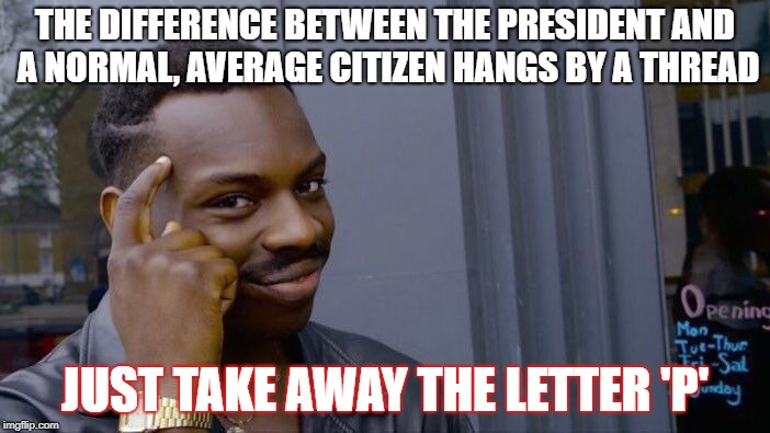 Roll Safe Think About It Meme | THE DIFFERENCE BETWEEN THE PRESIDENT AND A NORMAL, AVERAGE CITIZEN HANGS BY A THREAD JUST TAKE AWAY THE LETTER 'P' | image tagged in memes,roll safe think about it | made w/ Imgflip meme maker