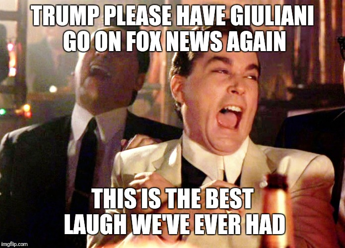 Good Fellas Hilarious Meme | TRUMP PLEASE HAVE GIULIANI GO ON FOX NEWS AGAIN THIS IS THE BEST LAUGH WE'VE EVER HAD | image tagged in memes,good fellas hilarious | made w/ Imgflip meme maker