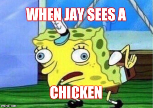 Mocking Spongebob Meme | WHEN JAY SEES A CHICKEN | image tagged in memes,mocking spongebob | made w/ Imgflip meme maker