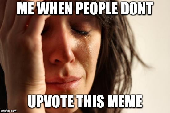 First World Problems Meme | ME WHEN PEOPLE DONT UPVOTE THIS MEME | image tagged in memes,first world problems | made w/ Imgflip meme maker