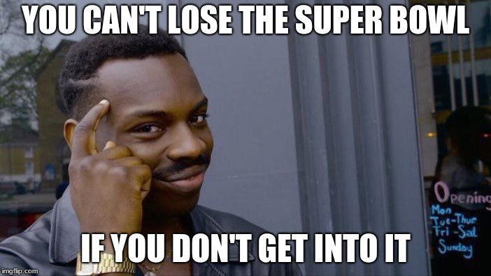 Roll Safe Think About It Meme | YOU CAN'T LOSE THE SUPER BOWL IF YOU DON'T GET INTO IT | image tagged in memes,roll safe think about it | made w/ Imgflip meme maker