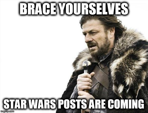 May 4th... | BRACE YOURSELVES STAR WARS POSTS ARE COMING | image tagged in memes,brace yourselves x is coming,star wars | made w/ Imgflip meme maker