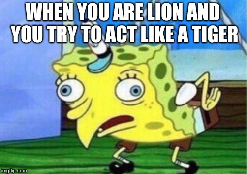 Mocking Spongebob Meme | WHEN YOU ARE LION AND YOU TRY TO ACT LIKE A TIGER | image tagged in memes,mocking spongebob | made w/ Imgflip meme maker