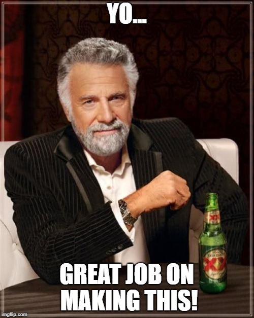 YO... GREAT JOB ON MAKING THIS! | image tagged in memes,the most interesting man in the world | made w/ Imgflip meme maker