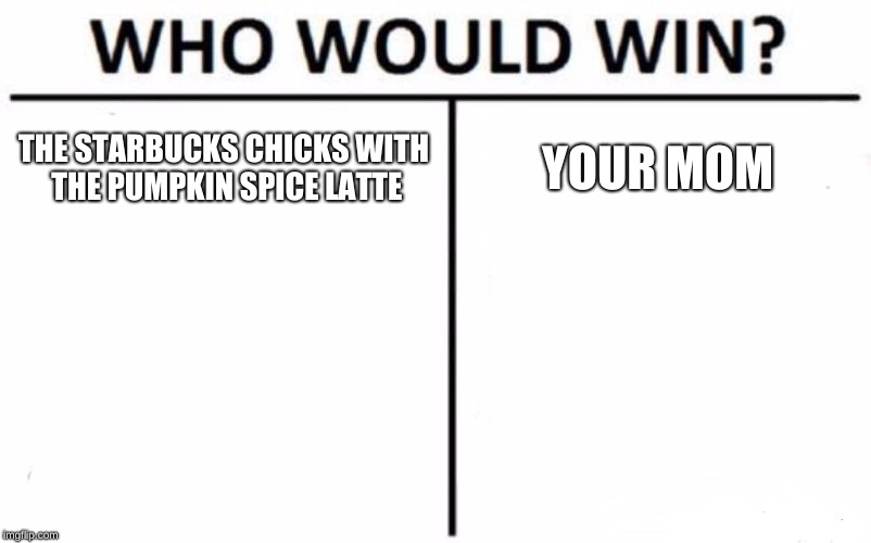 Who Would Win? Meme | THE STARBUCKS CHICKS WITH THE PUMPKIN SPICE LATTE YOUR MOM | image tagged in memes,who would win | made w/ Imgflip meme maker
