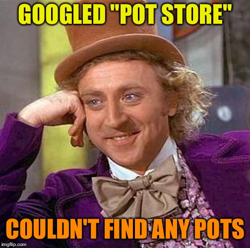 "Creepy Condescending Wonka Meme | GOOGLED ""POT STORE"" COULDN'T FIND ANY POTS 