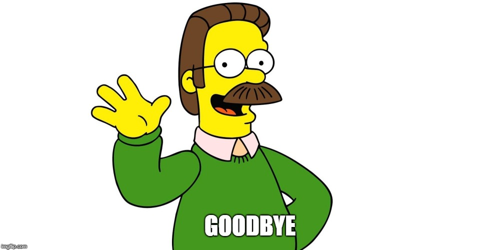 I'm leaving Imgflip bye | GOODBYE | image tagged in ned flanders wave | made w/ Imgflip meme maker