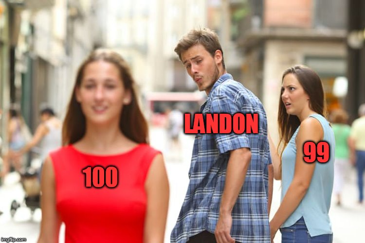 Distracted Boyfriend Meme | 100 LANDON 99 | image tagged in memes,distracted boyfriend | made w/ Imgflip meme maker