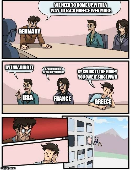 Boardroom Meeting Suggestion Meme | GERMANY BY INVADING IT BY ACCUSING IT OF OWING YOU MORE BY GIVING IT THE MONEY YOU OWE IT SINCE WWII WE NEED TO COME UP WITH A WAY TO FACK G | image tagged in memes,boardroom meeting suggestion | made w/ Imgflip meme maker